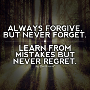Always Forgive. But Never Forget. Learn From Mistakes But Never Regret
