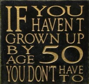 If you havent grown up by age 50