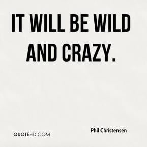 Phil Christensen - It will be wild and crazy.