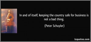 ... the country safe for business is not a bad thing. - Peter Schuyler