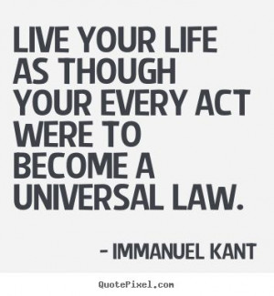 every act were to become a universal law - Immanuel Kant. This is Kant ...