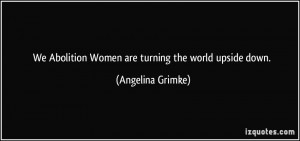 ... Abolition Women are turning the world upside down. - Angelina Grimke