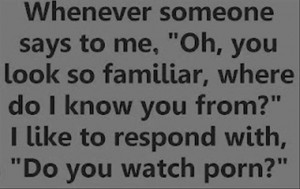 """Whenever Someone Says to me,""""Oh,You look so Familiar ~ Funny Quote"""