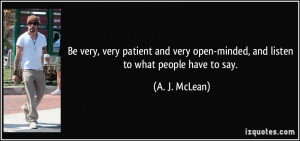 Be very, very patient and very open-minded, and listen to what people ...