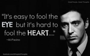 It's easy to fool the eye but it's hard to fool the heart ~ Al Pacino