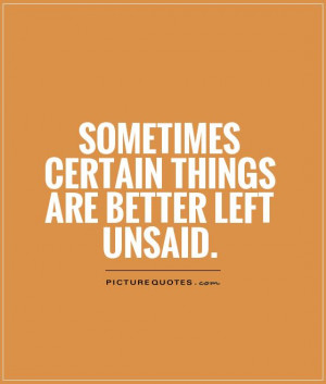 Sometimes certain things are better left unsaid Picture Quote #1