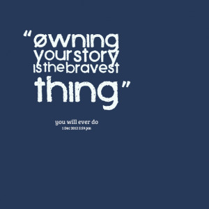 Quotes Picture: owning your story is the bravest thing