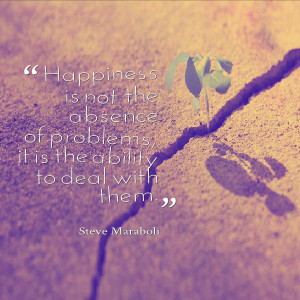 Life quote about happiness: Not the absence of but the ability to deal ...