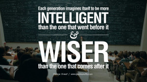 Each generation imagines itself to be more intelligent than the one ...