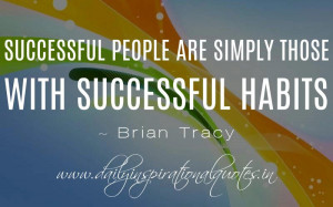 Successful people are simply those with successful habits. ~ Brian ...