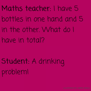 Maths teacher: I have 5 bottles in one hand and 5 in the other. What ...