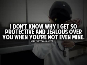 Don't Know Why I Get So Protective And Jealous Over You When You ...