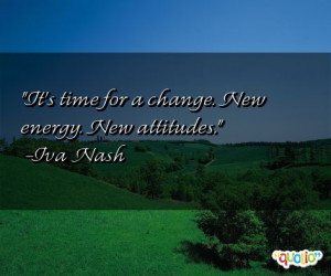 It's time for a change. New energy. New attitudes. -Iva Nash