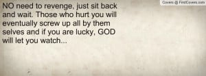 NO need to revenge, just sit back and wait. Those who hurt you will ...