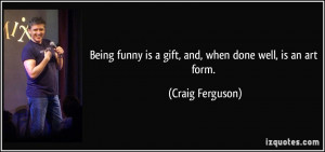 ... funny is a gift, and, when done well, is an art form. - Craig Ferguson