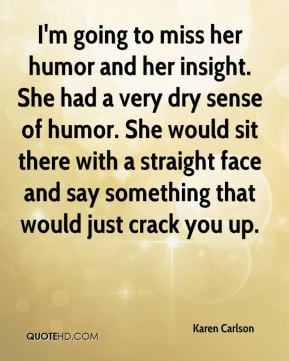 to miss her humor and her insight She had a very dry sense of humor