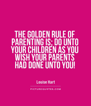 ... OF PARENTING IS; DO UNTO YOUR CHILDREN AS YOU WISH YOUR PARENTS