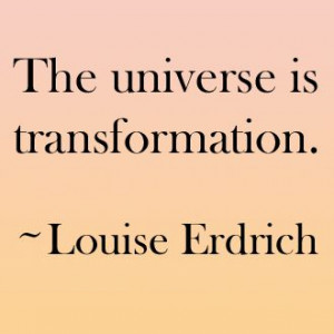The universe is transformation.