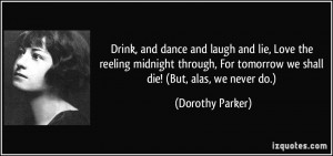 ... For tomorrow we shall die! (But, alas, we never do.) - Dorothy Parker