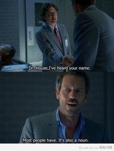 ... Dr. Gregory House: Most people have. It's also a noun. House MD quotes