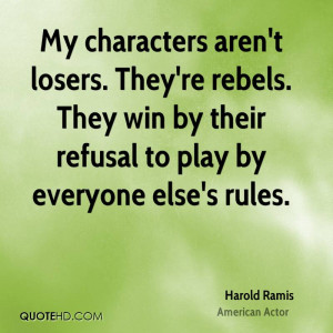 My characters aren't losers. They're rebels. They win by their refusal ...