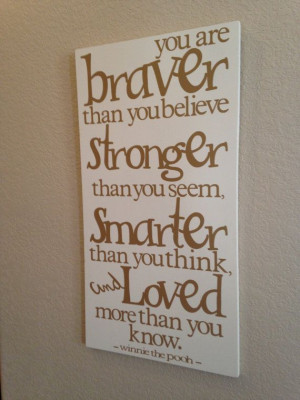 You are braver than you believe, Stronger than you seem, Smarter than ...