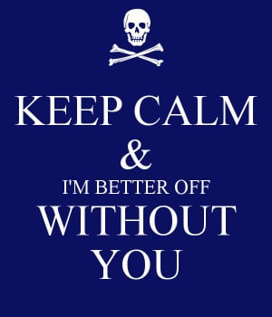 KEEP CALM & I'M BETTER OFF WITHOUT YOU