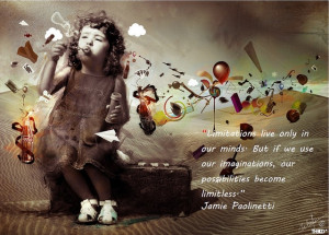 ... imaginations, our possibilities become limitless.