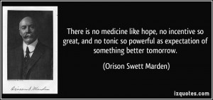 ... as expectation of something better tomorrow. - Orison Swett Marden