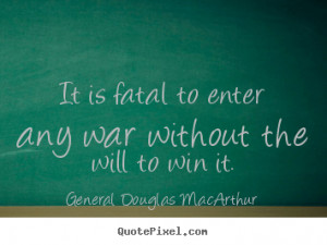 General Douglas MacArthur picture quotes - It is fatal to enter any ...