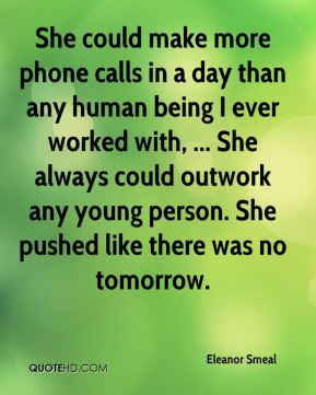 She could make more phone calls in a day than any human being I ever ...