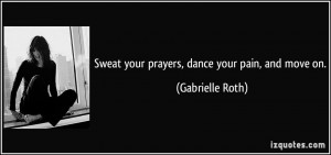 Sweat your prayers, dance your pain, and move on. - Gabrielle Roth