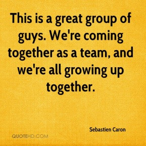 Sebastien Caron - This is a great group of guys. We're coming together ...