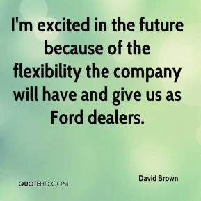 David Brown - I'm excited in the future because of the flexibility the ...