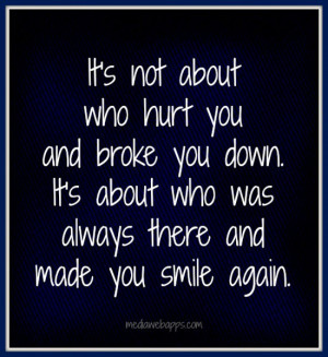 It's not about who hurt you and broke you down. It's about who was ...