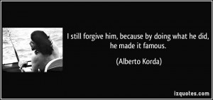 still forgive him, because by doing what he did, he made it famous ...