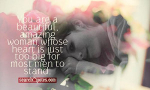 You are a beautiful, amazing woman whose heart is just too big for ...