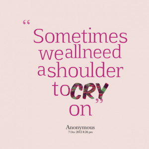 Quotes Picture: sometimes we all need a shoulder to cry on