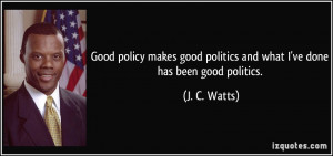 Good policy makes good politics and what I've done has been good ...
