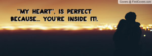 my heart'' , Pictures , is perfect because... you're inside it ...