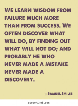 Samuel Smiles Quotes - We learn wisdom from failure much more than ...
