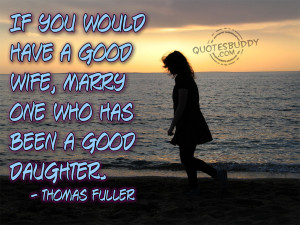 ... have a good wife marry one who has been a good daughter thomas fuller