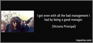 ... the bad management I had by being a good manager. - Victoria Principal