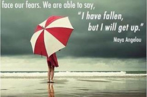 Face our fears. We are able to say, 'I Have Fallen, But I Will Get Up ...