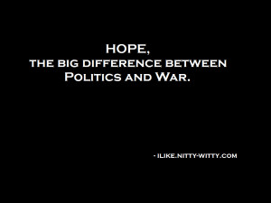Hope, the big difference between politics and war.