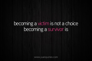 Becoming a victim is not a choice, becoming a survivor is.