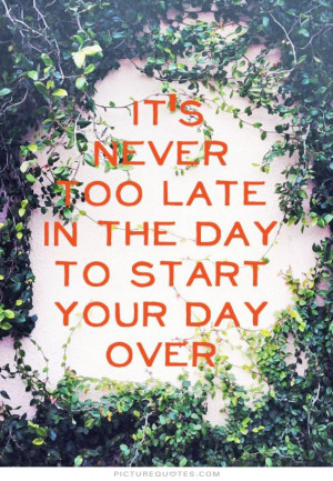 It's never too late to start the day over. Picture Quote #1