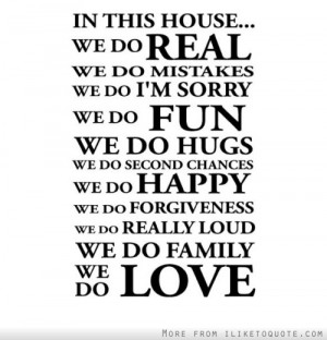 In this house, we do real, we do mistakes, we do I'm sorry, we do fun ...