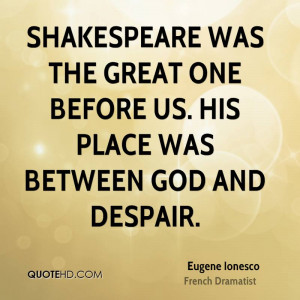 Shakespeare was the great one before us. His place was between God and ...