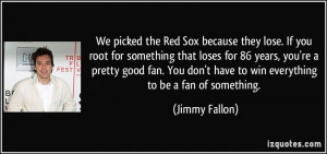 We picked the Red Sox because they lose. If you root for something ...